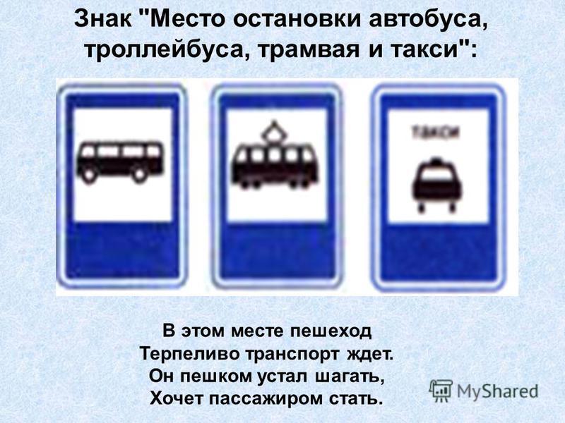 Знак Место остановки автобуса, троллейбуса, трамвая и такси: В этом месте пешеход Терпеливо транспорт ждет. Он пешком устал шагать, Хочет пассажиром стать.
