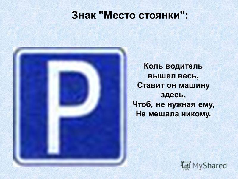 Знак Место стоянки: Коль водитель вышел весь, Ставит он машину здесь, Чтоб, не нужная ему, Не мешала никому.