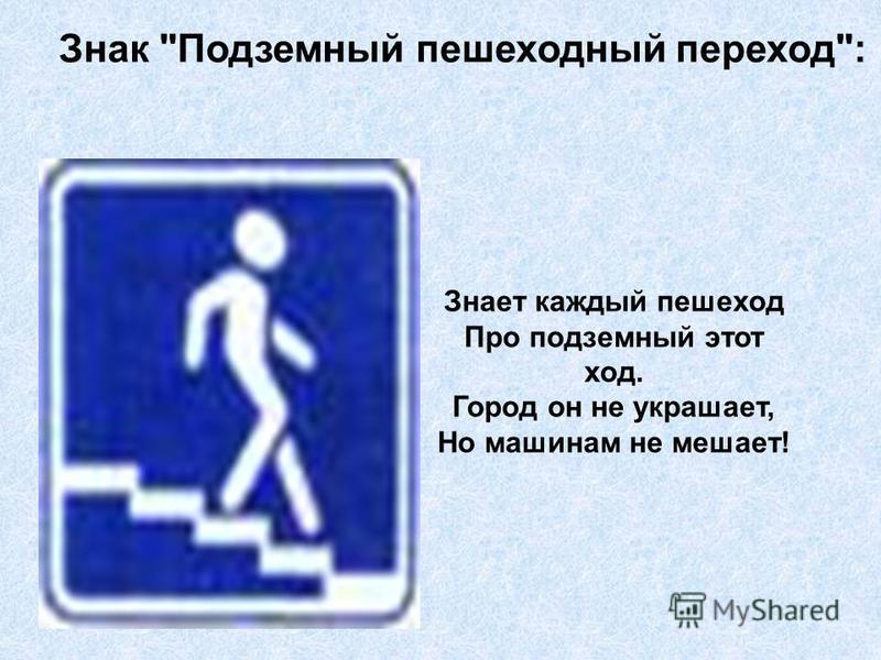 Знак Подземный пешеходный переход: Знает каждый пешеход Про подземный этот ход. Город он не украшает, Но машинам не мешает!