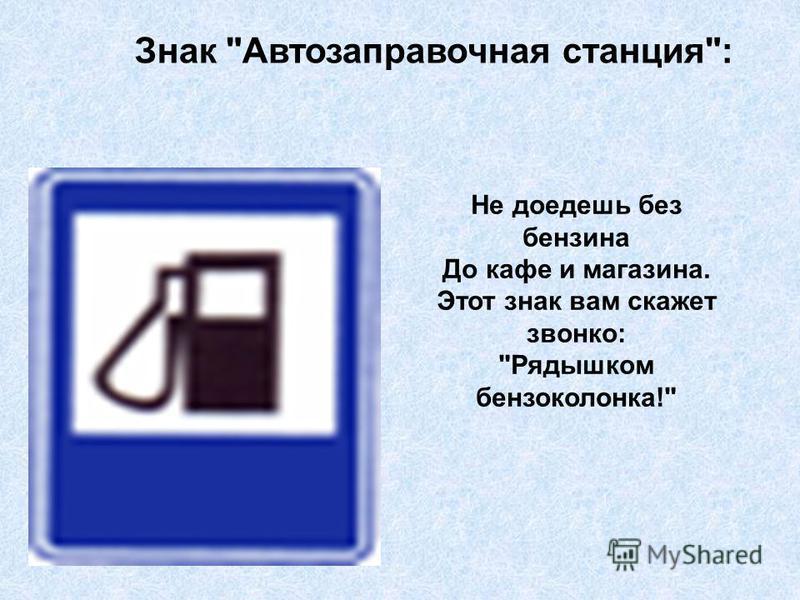 Знак Автозаправочная станция: Не доедешь без бензина До кафе и магазина. Этот знак вам скажет звонко: Рядышком бензоколонка!