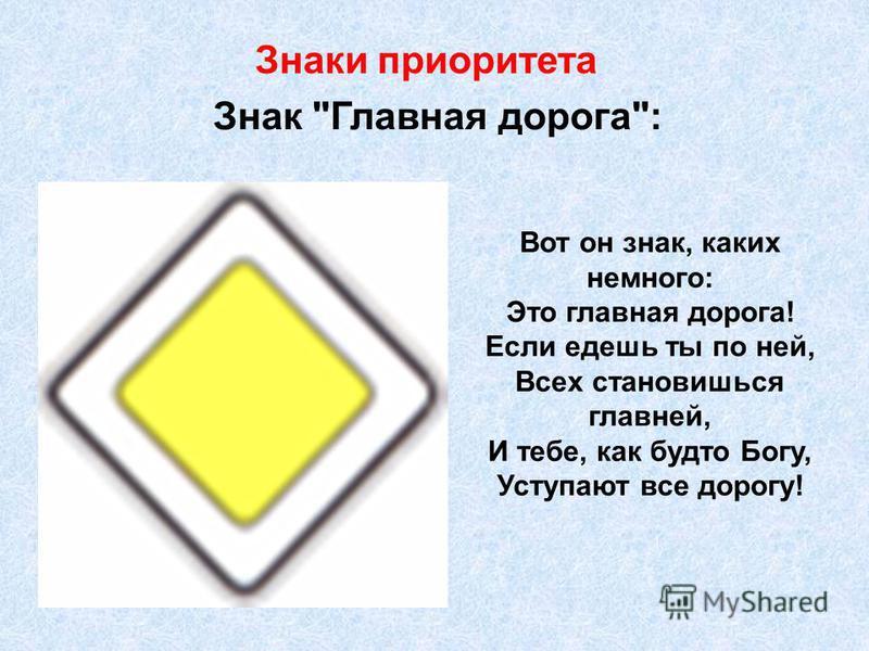 Знак Главная дорога: Вот он знак, каких немного: Это главная дорога! Если едешь ты по ней, Всех становишься главней, И тебе, как будто Богу, Уступают все дорогу! Знаки приоритета