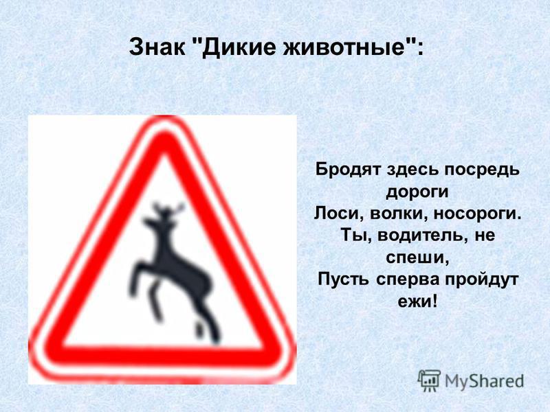 Знак Дикие животные: Бродят здесь посреди дороги Лоси, волки, носороги. Ты, водитель, не спеши, Пусть сперва пройдут ежи!