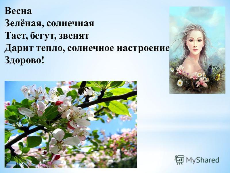 Весна Зелёная, солнечная Тает, бегут, звенят Дарит тепло, солнечное настроение Здорово!