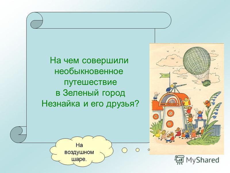 На чем совершили необыкновенное путешествие в Зеленый город Незнайка и его друзья? На воздушном шаре.