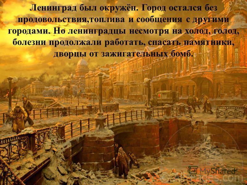 Ленинград был окружён. Город остался без продовольствия,топлива и сообщения с другими городами. Но ленинградцы несмотря на холод, голод, болезни продолжали работать, спасать памятники, дворцы от зажигательных бомб.