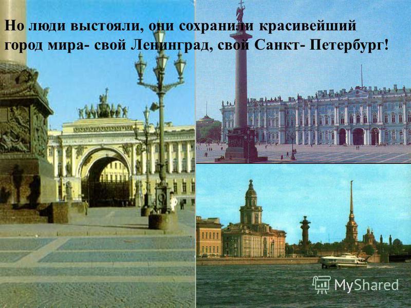 Но люди выстояли, они сохранили красивейший город мира- свой Ленинград, свой Санкт- Петербург!