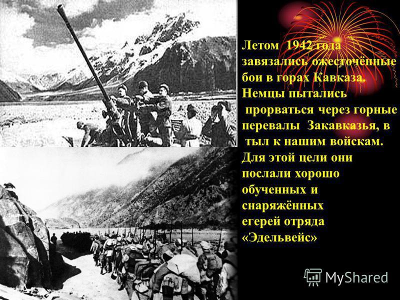 Летом 1942 года завязались ожесточённые бои в горах Кавказа. Немцы пытались прорваться через горные перевалы Закавказья, в тыл к нашим войскам. Для этой цели они послали хорошо обученных и снаряжённых егерей отряда «Эдельвейс»
