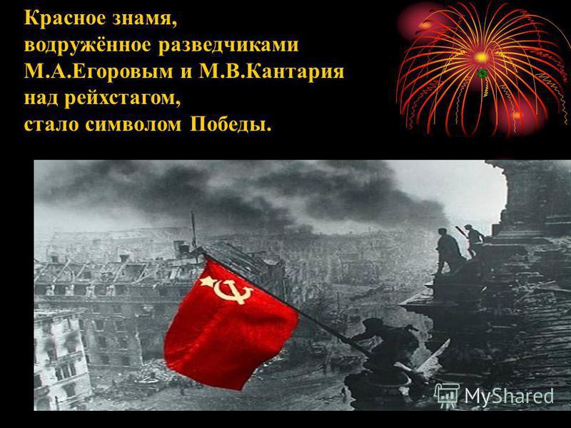 Красное знамя, водружённое разведчиками М.А.Егоровым и М.В.Кантария над рейхстагом, стало символом Победы.