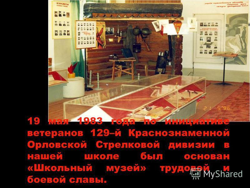19 мая 1983 года по инициативе ветеранов 129–й Краснознаменной Орловской Стрелковой дивизии в нашей школе был основан «Школьный музей» трудовой и боевой славы.