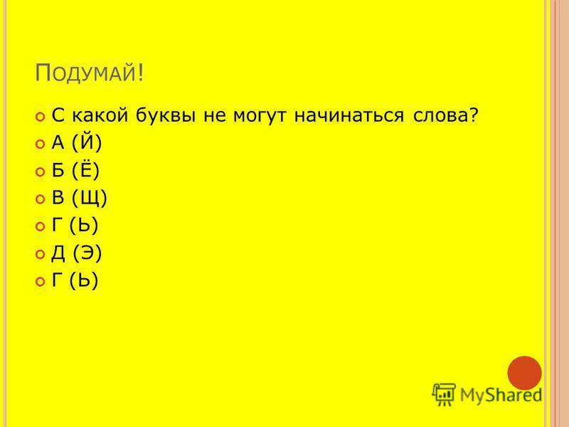 П ОДУМАЙ ! С какой буквы не могут начинаться слова? А (Й) Б (Ё) В (Щ) Г (Ь) Д (Э) Г (Ь)