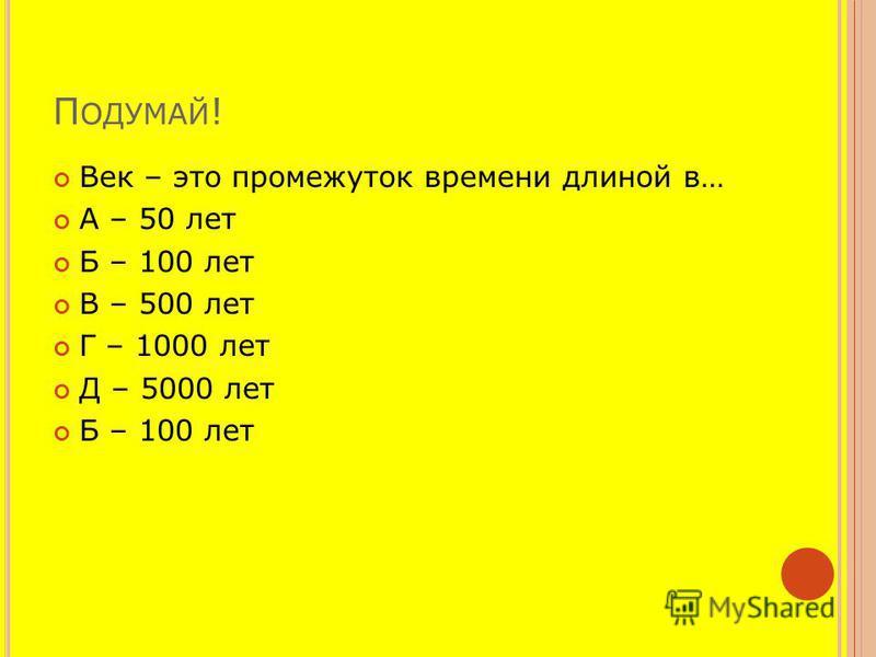 П ОДУМАЙ ! Век – это промежуток времени длиной в… А – 50 лет Б – 100 лет В – 500 лет Г – 1000 лет Д – 5000 лет Б – 100 лет