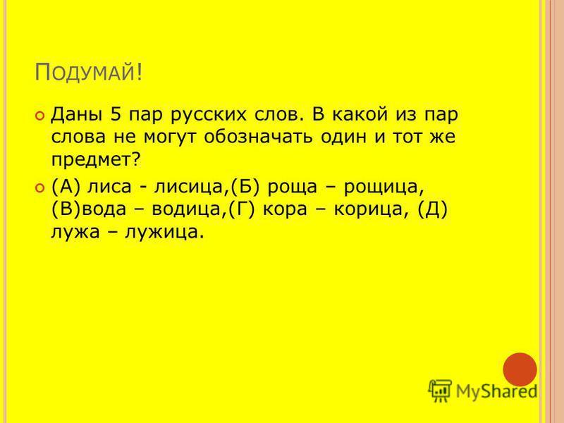 П ОДУМАЙ ! Даны 5 пар русских слов. В какой из пар слова не могут обозначать один и тот же предмет? (А) лиса - лисица,(Б) роща – рощица, (В)вода – водица,(Г) кора – корица, (Д) лужа – лужица.