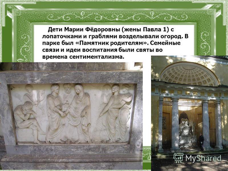 Дети Марии Фёдоровны (жены Павла 1) с лопаточками и граблями возделывали огород. В парке был «Памятник родителям». Семейные связи и идеи воспитания были святы во времена сентиментализма.