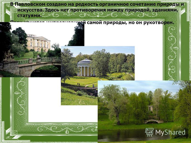 В Павловском создано на редкость органичное сочетание природы и искусства. Здесь нет противоречия между природой, зданиями, статуями. Парк кажется импровизацией самой природы, но он рукотворен.