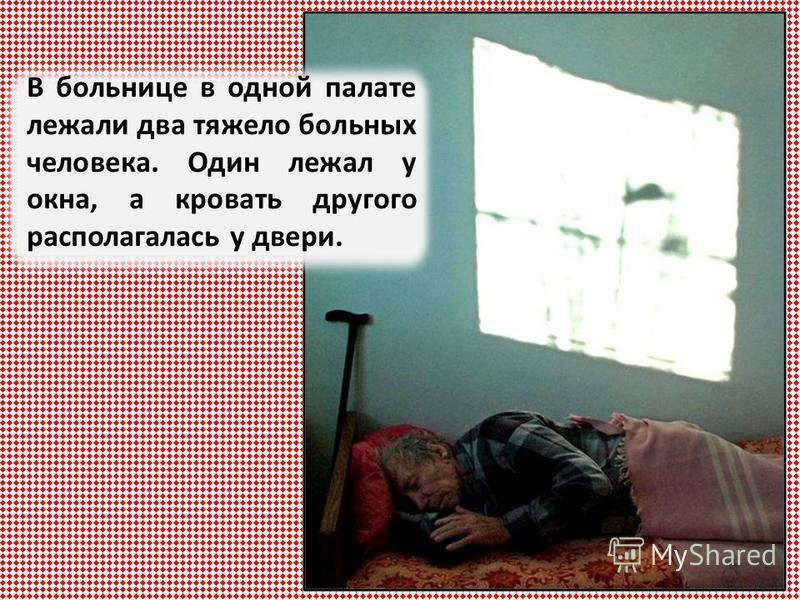 В больнице в одной палате лежали два тяжело больных человека. Один лежал у окна, а кровать другого располагалась у двери.