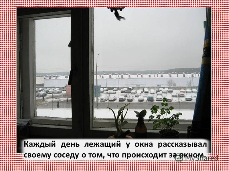 Каждый день лежащий у окна рассказывал своему соседу о том, что происходит за окном.
