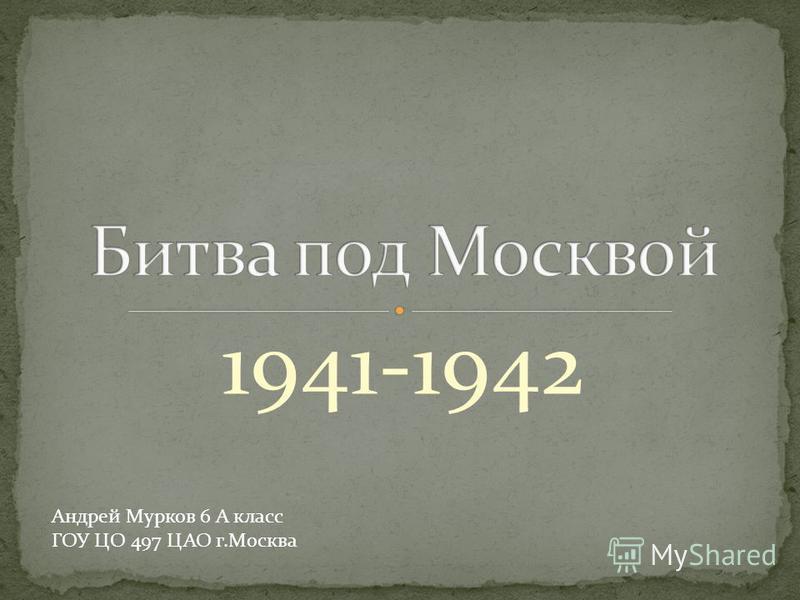 1941-1942 Андрей Мурков 6 А класс ГОУ ЦО 497 ЦАО г.Москва