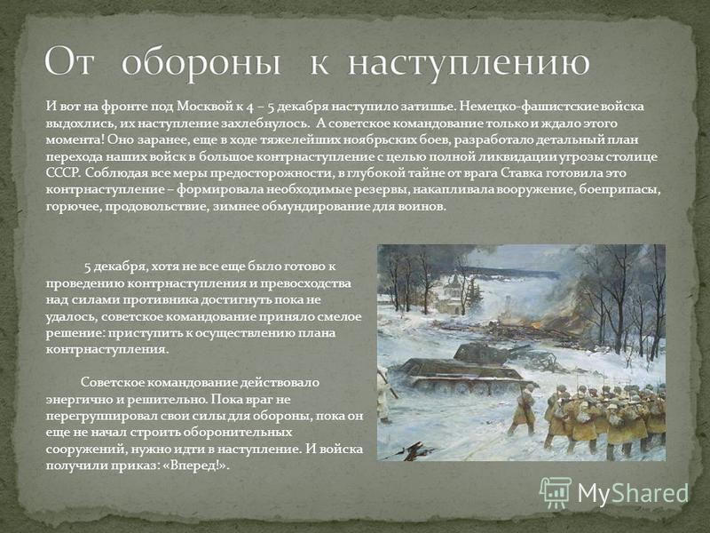 И вот на фронте под Москвой к 4 – 5 декабря наступило затишье. Немецко-фашистские войска выдохлись, их наступление захлебнулось. А советское командование только и ждало этого момента! Оно заранее, еще в ходе тяжелейших ноябрьских боев, разработало де