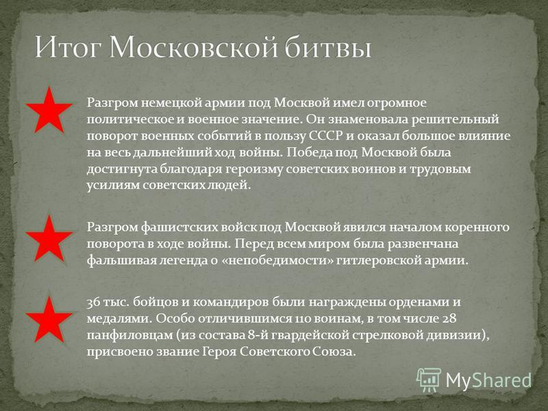 Разгром немецкой армии под Москвой имел огромное политическое и военное значение. Он знаменовала решительный поворот военных событий в пользу СССР и оказал большое влияние на весь дальнейший ход войны. Победа под Москвой была достигнута благодаря гер