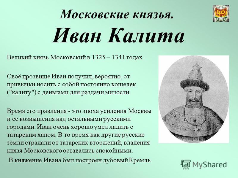 Московские князья. Иван Калита Великий князь Московский в 1325 – 1341 годах. Своё прозвище Иван получил, вероятно, от привычки носить с собой постоянно кошелек (