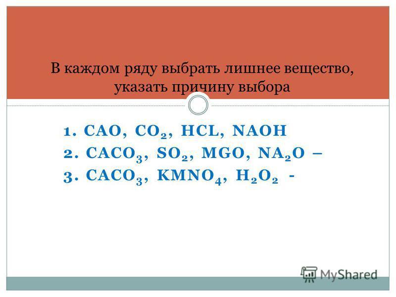 1. CAO, CO 2, HCL, NAOH 2. CACO 3, SO 2, MGO, NA 2 O – 3. CACO 3, KMNO 4, H 2 O 2 - В каждом ряду выбрать лишнее вещество, указать причину выбора