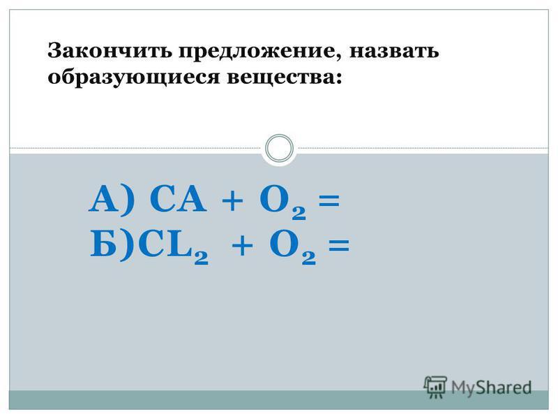 А) CA + O 2 = Б)CL 2 + O 2 = Закончить предложение, назвать образующиеся вещества: