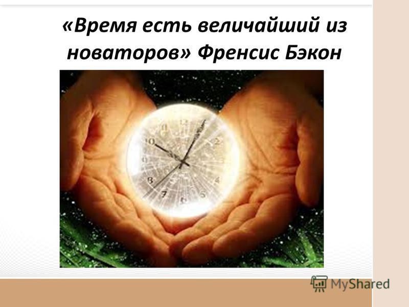 «Время есть величайший из новаторов» Френсис Бэкон