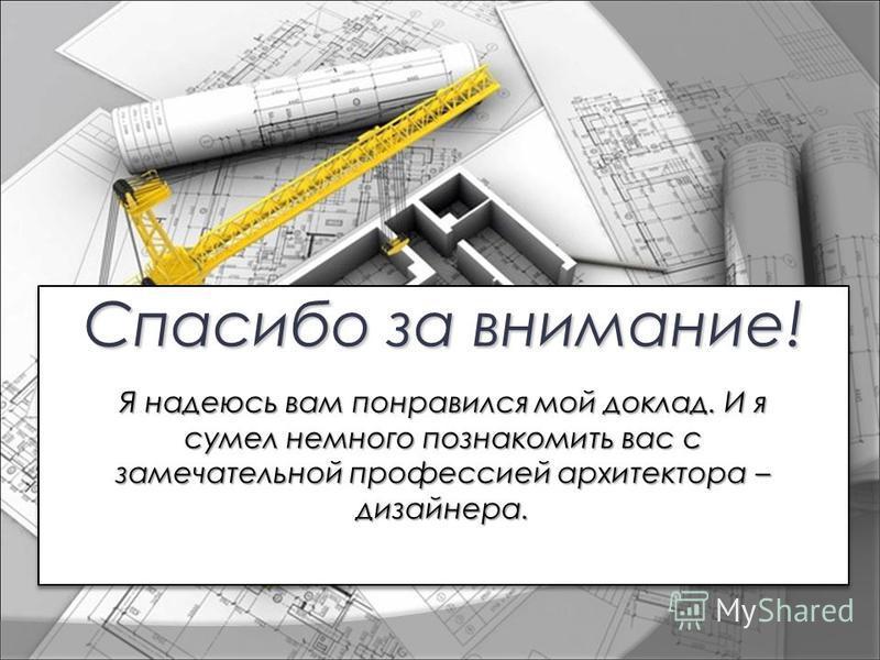 Я надеюсь вам понравился мой доклад. И я сумел немного познакомить вас с замечательной профессией архитектора – дизайнера.