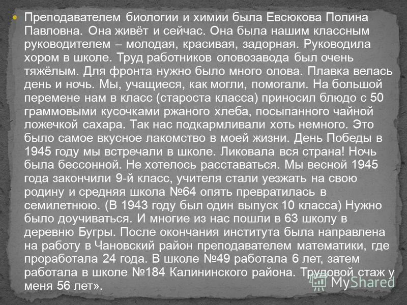 Преподавателем биологии и химии была Евсюкова Полина Павловна. Она живёт и сейчас. Она была нашим классным руководителем – молодая, красивая, задорная. Руководила хором в школе. Труд работников олово завода был очень тяжёлым. Для фронта нужно было мн