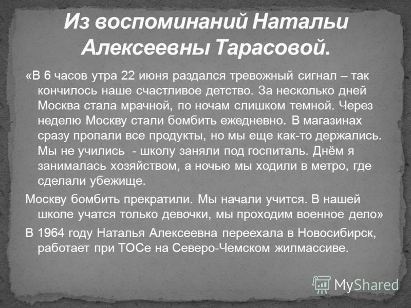 «В 6 часов утра 22 июня раздался тревожный сигнал – так кончилось наше счастливое детство. За несколько дней Москва стала мрачной, по ночам слишком темной. Через неделю Москву стали бомбить ежедневно. В магазинах сразу пропали все продукты, но мы еще