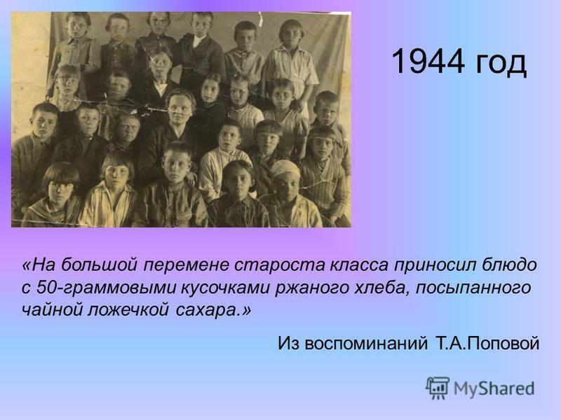 1944 год «На большой перемене староста класса приносил блюдо с 50-граммовыми кусочками ржаного хлеба, посыпанного чайной ложечкой сахара.» Из воспоминаний Т.А.Поповой