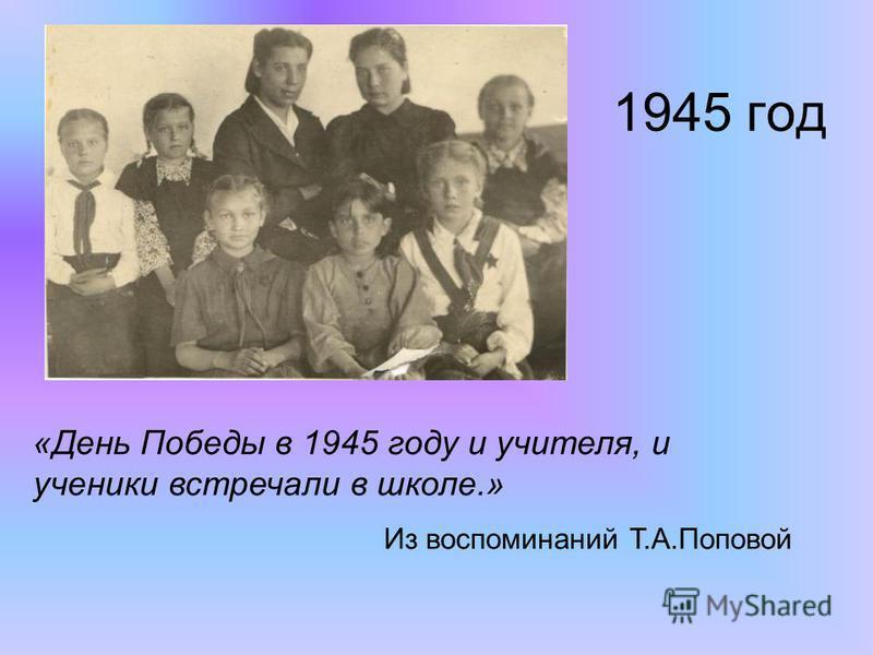1945 год «День Победы в 1945 году и учителя, и ученики встречали в школе.» Из воспоминаний Т.А.Поповой