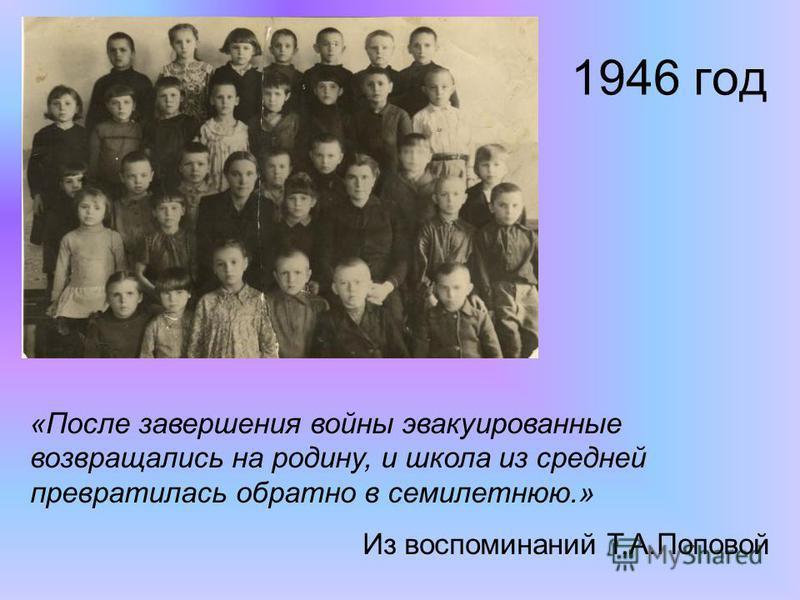 1946 год «После завершения войны эвакуированные возвращались на родину, и школа из средней превратилась обратно в семилетнюю.» Из воспоминаний Т.А.Поповой