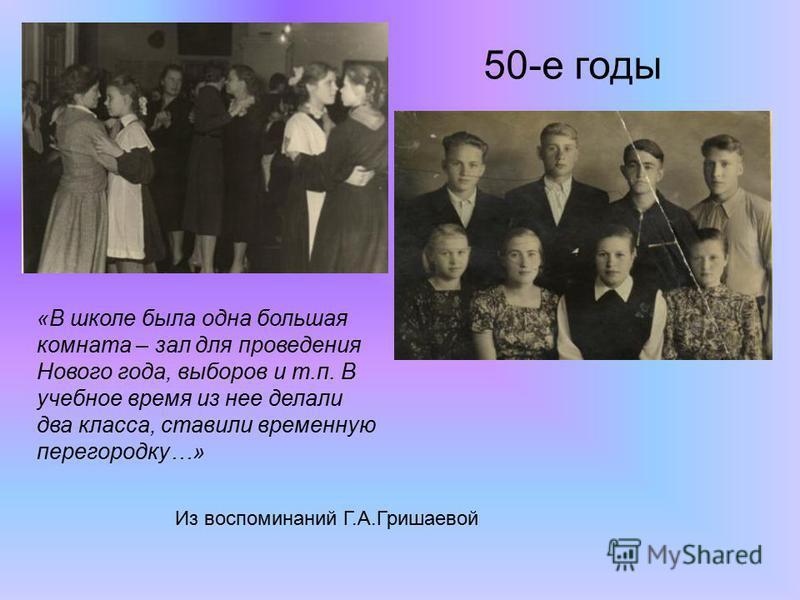 50-е годы «В школе была одна большая комната – зал для проведения Нового года, выборов и т.п. В учебное время из нее делали два класса, ставили временную перегородку…» Из воспоминаний Г.А.Гришаевой