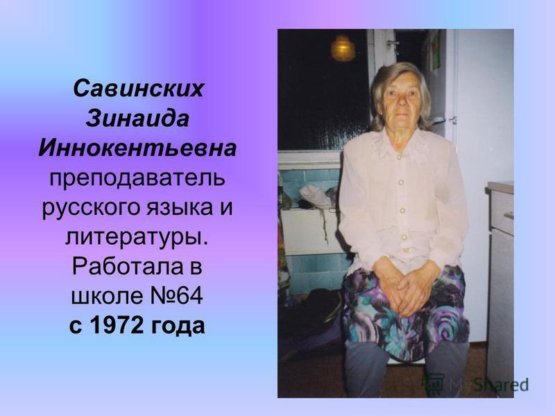 Савинских Зинаида Иннокентьевна преподаватель русского языка и литературы. Работала в школе 64 с 1972 года
