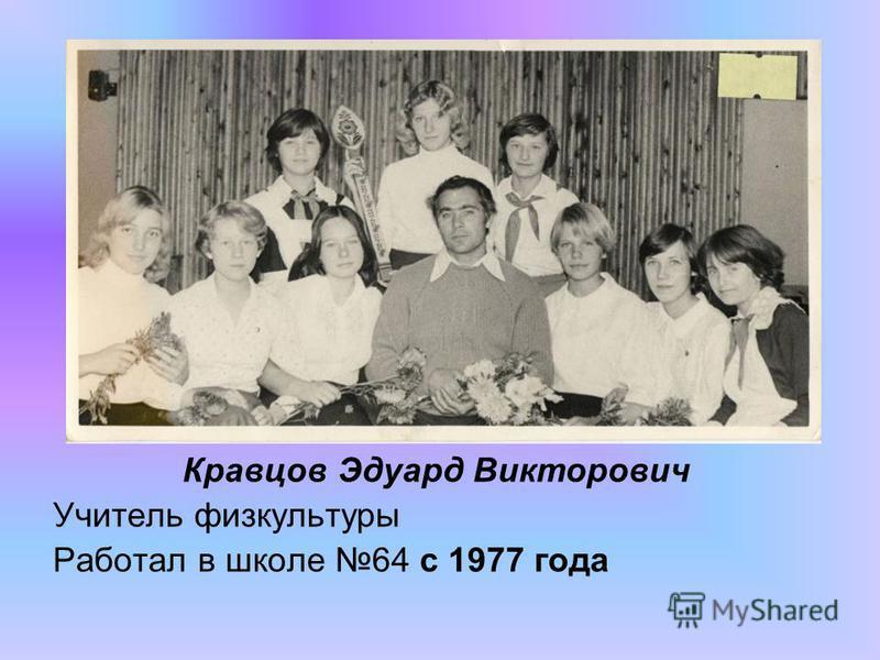 Кравцов Эдуард Викторович Учитель физкультуры Работал в школе 64 с 1977 года