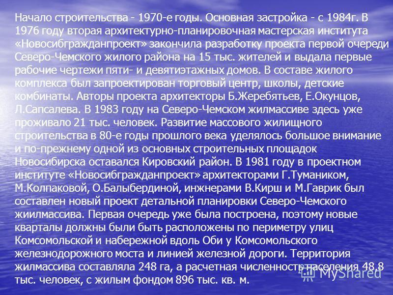 Начало строительства - 1970-е годы. Основная застройка - с 1984 г. В 1976 году вторая архитектурно-планировочная мастерская института «Новосибгражданпроект» закончила разработку проекта первой очереди Северо-Чемского жилого района на 15 тыс. жителей