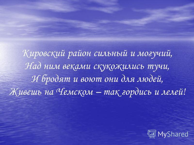 Кировский район сильный и могучий, Над ним веками скукожились тучи, И бродят и воют они для людей, Живешь на Чемском – так гордись и лелей!