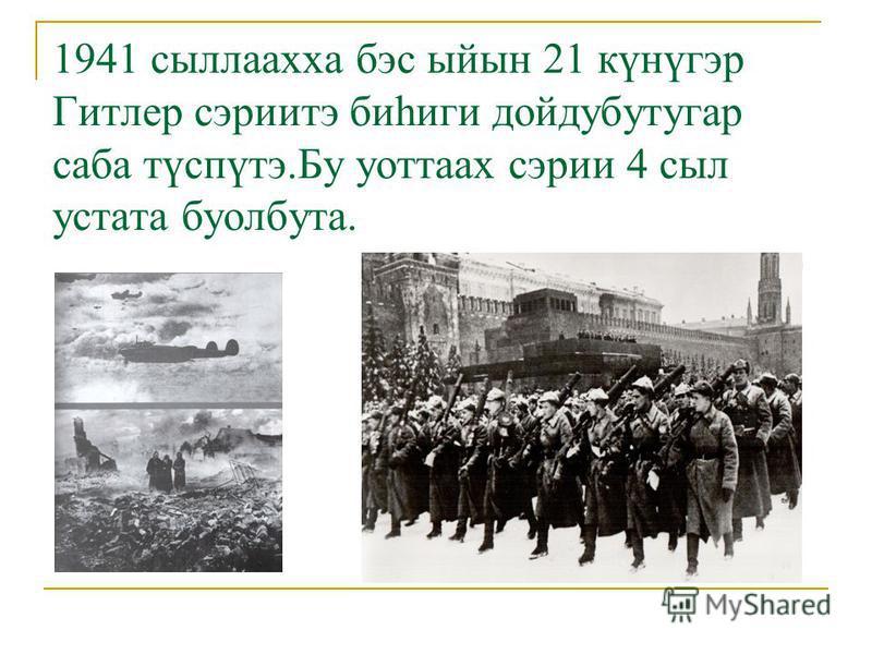 1941 сыллаахха бэс ыйын 21 күнүгэр Гитлер сэриитэ биһиги дойдубутугар саба түспүтэ.Бу уоттаах сэрии 4 сыл устата буолбута.