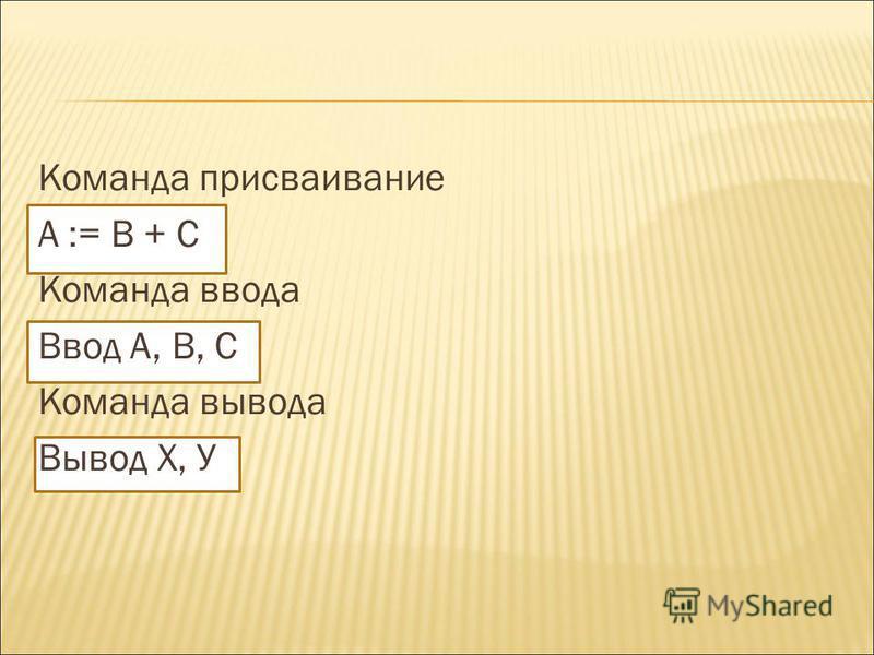 Команда присваивание А := В + С Команда ввода Ввод А, В, С Команда вывода Вывод Х, У