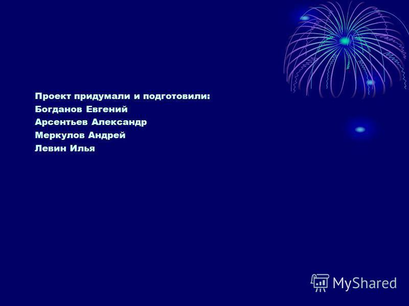 Проект придумали и подготовили: Богданов Евгений Арсентьев Александр Меркулов Андрей Левин Илья
