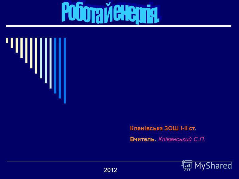 Кленівська ЗОШ І-ІІ ст. Вчитель. Кліванський С.П. 2012