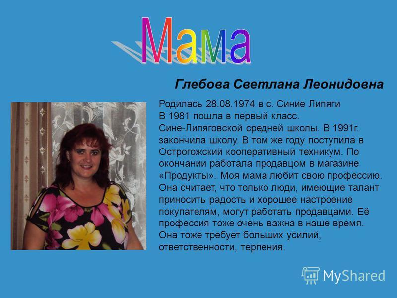 Глебова Светлана Леонидовна Родилась 28.08.1974 в с. Синие Липяги В 1981 пошла в первый класс. Сине-Липяговской средней школы. В 1991 г. закончила школу. В том же году поступила в Острогожский кооперативный техникум. По окончании работала продавцом в