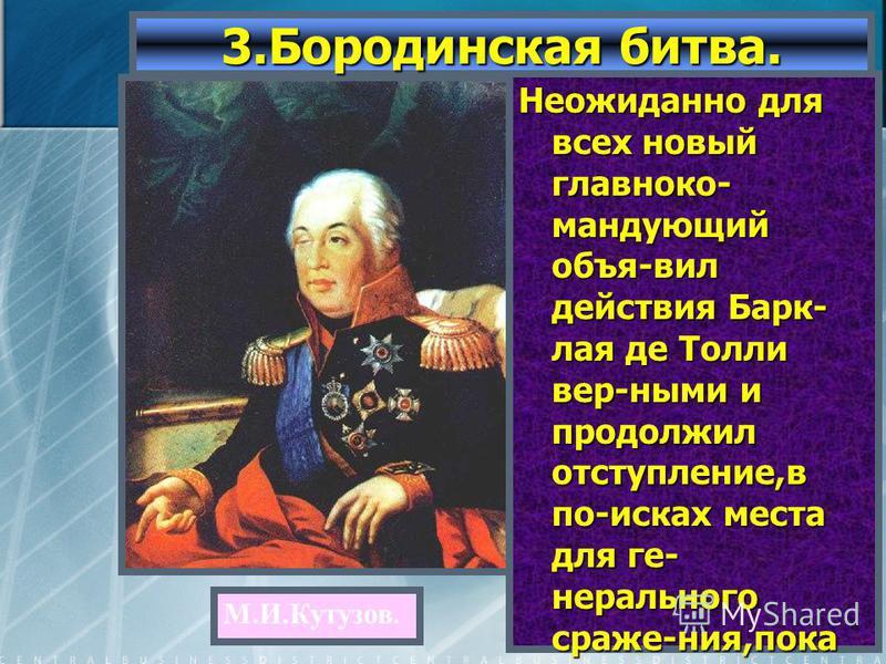 Неожиданно для всех новый главнокомандующий объя-вил действия Барк- лая де Толли вер-ными и продолжил отступление,в по-исках места для генерального сраже-ния,пока не остано-вился в 110 км от Москвы,около де-ревни Бородино. 3. Бородинская битва. М.И.К