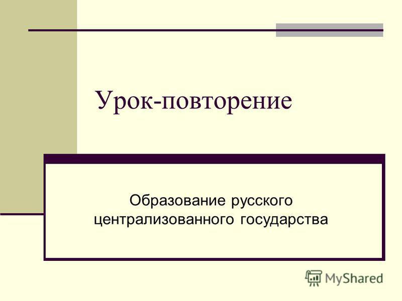 Урок-повторение Образование русского централизованного государства