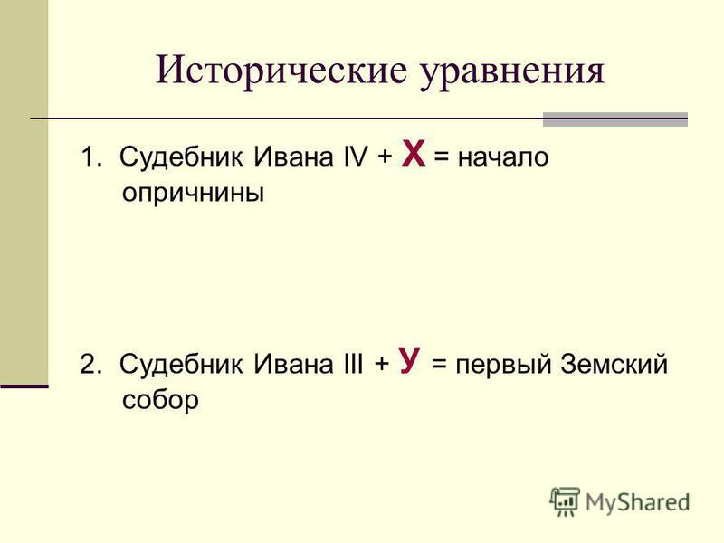 Исторические уравнения 1. Судебник Ивана IV + Х = начало опричнины 2. Судебник Ивана III + У = первый Земский собор