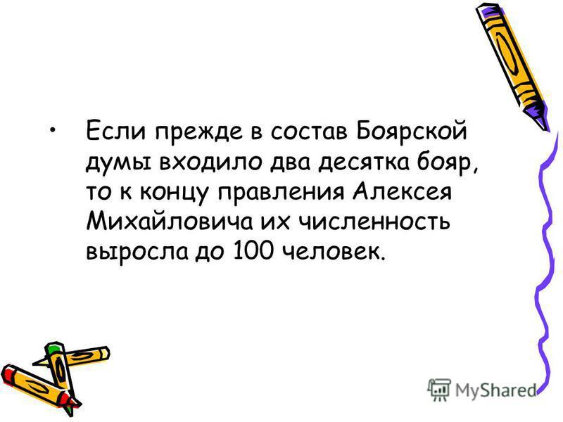 Если прежде в состав Боярской думы входило два десятка бояр, то к концу правления Алексея Михайловича их численность выросла до 100 человек.