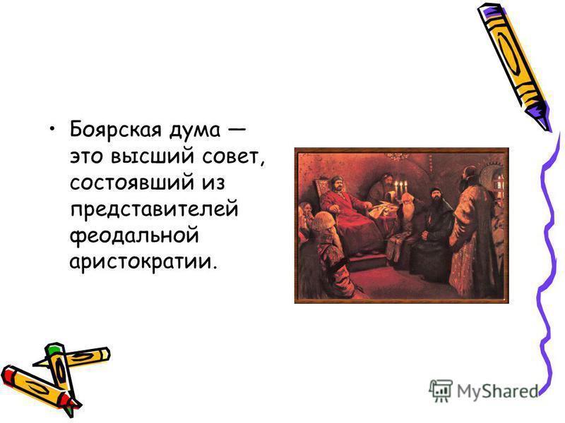Боярская дума это высший совет, состоявший из представителей феодальной аристократии.