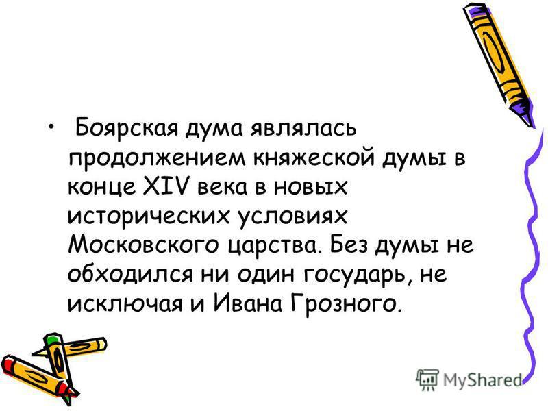 Боярская дума являлась продолжением княжеской думы в конце XIV века в новых исторических условиях Московского царства. Без думы не обходился ни один государь, не исключая и Ивана Грозного.