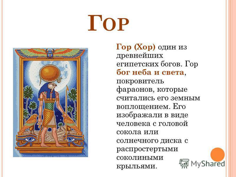 Г ОР Гор (Хор) один из древнейших египетских богов. Гор бог неба и света, покровитель фараонов, которые считались его земным воплощением. Его изображали в виде человека с головой сокола или солнечного диска с распростертыми соколиными крыльями.